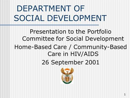 1 DEPARTMENT OF SOCIAL DEVELOPMENT Presentation to the Portfolio Committee for Social Development Home-Based Care / Community-Based Care in HIV/AIDS 26.