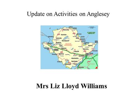 Update on Activities on Anglesey Mrs Liz Lloyd Williams.