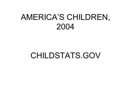 AMERICA'S CHILDREN, 2004 CHILDSTATS.GOV. POP 1: Child Population Number of children under age 18 in the United States by age, 1950-2002 and projected.
