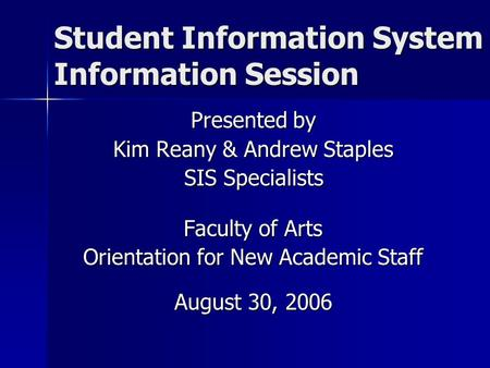 Student Information System Information Session Presented by Kim Reany & Andrew Staples SIS Specialists Faculty of Arts Orientation for New Academic Staff.