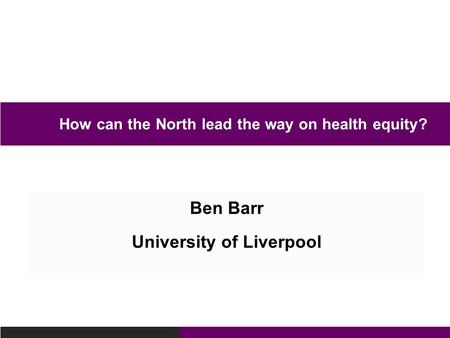 Ben Barr University of Liverpool How can the North lead the way on health equity?