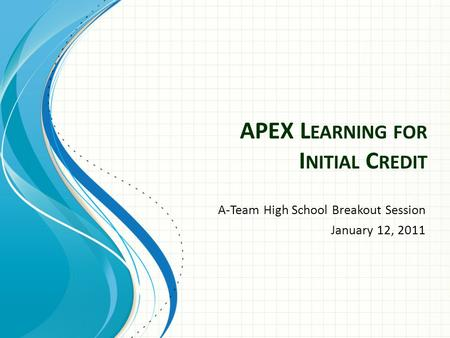APEX L EARNING FOR I NITIAL C REDIT A-Team High School Breakout Session January 12, 2011.