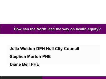 Julia Weldon DPH Hull City Council Stephen Morton PHE Diane Bell PHE How can the North lead the way on health equity?