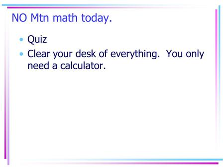 NO Mtn math today. Quiz Clear your desk of everything. You only need a calculator.