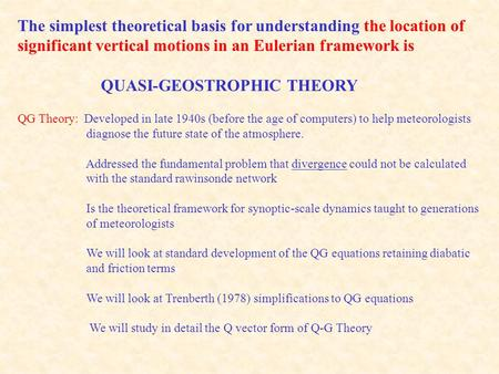 The simplest theoretical basis for understanding the location of significant vertical motions in an Eulerian framework is QUASI-GEOSTROPHIC THEORY QG Theory:
