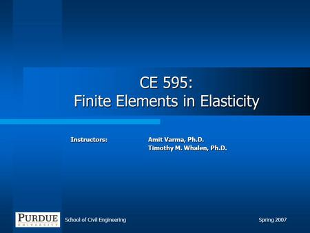 School of Civil EngineeringSpring 2007 CE 595: Finite Elements in Elasticity Instructors: Amit Varma, Ph.D. Timothy M. Whalen, Ph.D.