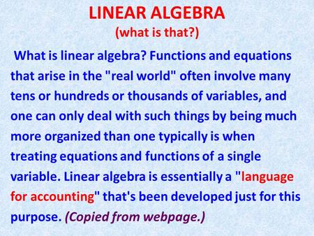 LINEAR ALGEBRA (what is that?) What is linear algebra? Functions and equations that arise in the real world often involve many tens or hundreds or thousands.