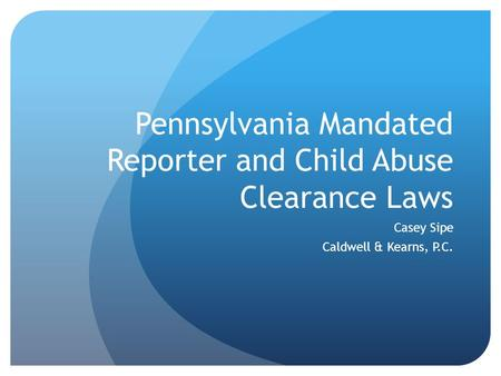 Pennsylvania Mandated Reporter and Child Abuse Clearance Laws Casey Sipe Caldwell & Kearns, P.C.