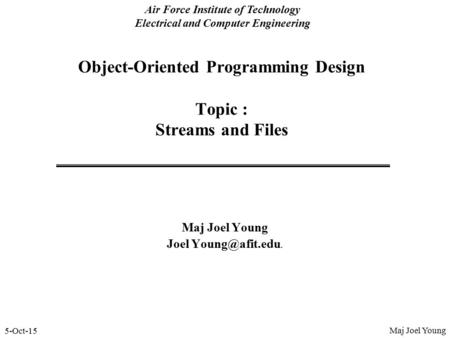 5-Oct-15 Air Force Institute of Technology Electrical and Computer Engineering Object-Oriented Programming Design Topic : Streams and Files Maj Joel Young.