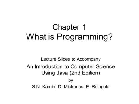 Chapter 1 What is Programming? Lecture Slides to Accompany An Introduction to Computer Science Using Java (2nd Edition) by S.N. Kamin, D. Mickunas, E.