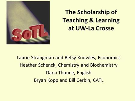 The Scholarship of Teaching & Learning at UW-La Crosse Laurie Strangman and Betsy Knowles, Economics Heather Schenck, Chemistry and Biochemistry Darci.