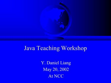Java Teaching Workshop Y. Daniel Liang May 20, 2002 At NCC.