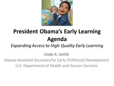 President Obama's Early Learning Agenda Expanding Access to High Quality Early Learning Linda K. Smith Deputy Assistant Secretary for Early Childhood Development.
