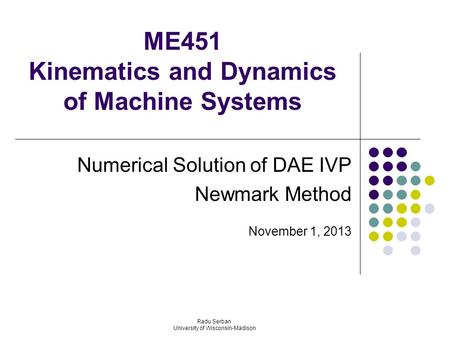 ME451 Kinematics and Dynamics of Machine Systems Numerical Solution of DAE IVP Newmark Method November 1, 2013 Radu Serban University of Wisconsin-Madison.