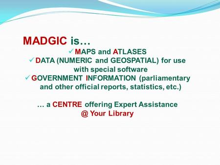 MADGIC is… MAPS and ATLASES DATA (NUMERIC and GEOSPATIAL) for use with special software GOVERNMENT INFORMATION (parliamentary and other official reports,