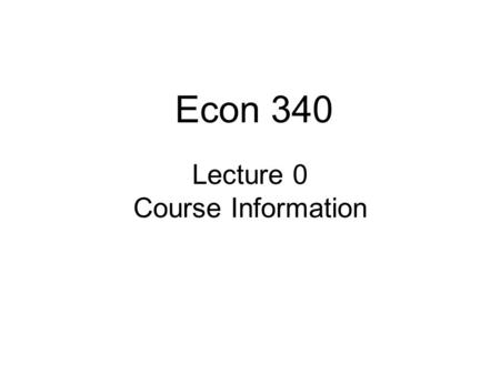 "Lecture 0 Course Information Econ 340. Lecture 1: Intro2 Announcements Course time: 8:30 – 9:50 AM –Thus NOT ""Michigan Time"" –Reason: To give you time."