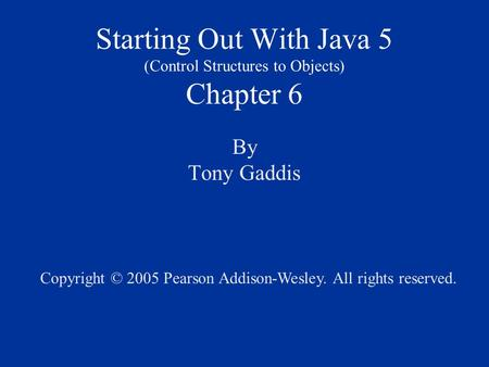 Starting Out With Java 5 (Control Structures to Objects) Chapter 6 By Tony Gaddis Copyright © 2005 Pearson Addison-Wesley. All rights reserved.