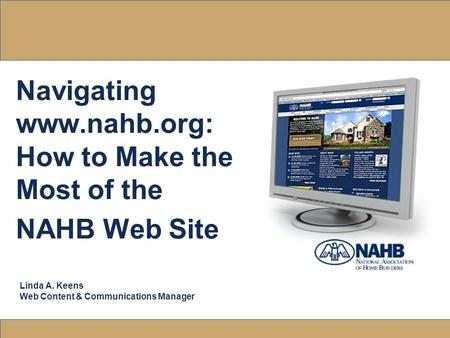Navigating www.nahb.org: How to Make the Most of the NAHB Web Site Linda A. Keens Web Content & Communications Manager.