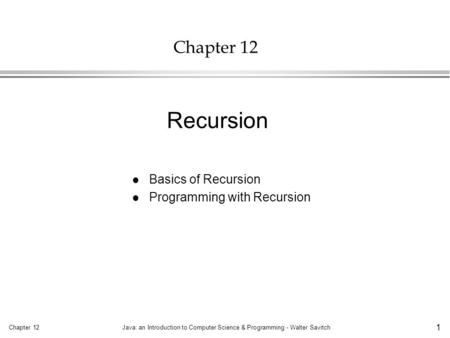 Chapter 12Java: an Introduction to Computer Science & Programming - Walter Savitch 1 Chapter 12 l Basics of Recursion l Programming with Recursion Recursion.