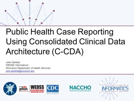 Public Health Case Reporting Using Consolidated Clinical Data Architecture (C-CDA) John Gelletta WEDSS Informaticist Wisconsin Department of Health Services.