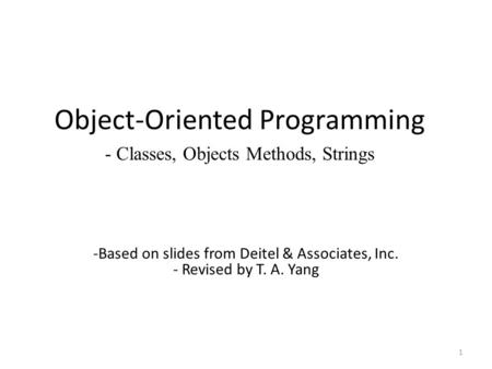 Object-Oriented Programming - Classes, Objects Methods, Strings 1 -Based on slides from Deitel & Associates, Inc. - Revised by T. A. Yang.