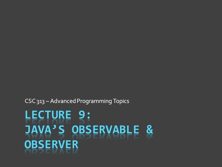 CSC 313 – Advanced Programming Topics. Observer Pattern Intent  Efficiently perform 1-to-many communication  Easy to respond dynamically when event(s)