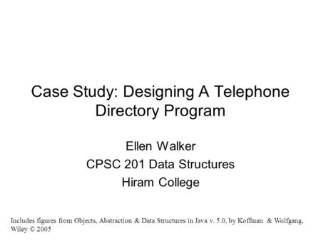 Case Study: Designing A Telephone Directory Program Ellen Walker CPSC 201 Data Structures Hiram College Includes figures from Objects, Abstraction & Data.