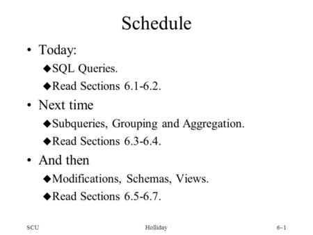 SCUHolliday6–1 Schedule Today: u SQL Queries. u Read Sections 6.1-6.2. Next time u Subqueries, Grouping and Aggregation. u Read Sections 6.3-6.4. And then.