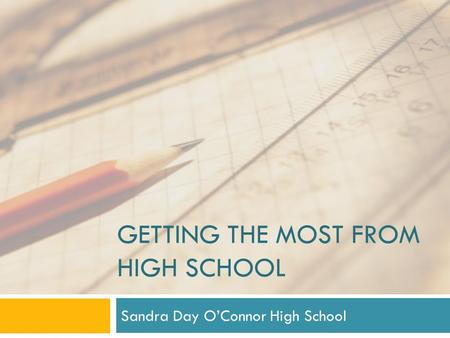 GETTING THE MOST FROM HIGH SCHOOL Sandra Day O'Connor High School.