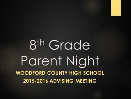 8 th Grade Parent Night WOODFORD COUNTY HIGH SCHOOL 2015-2016 ADVISING MEETING.