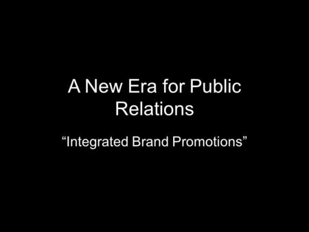 "A New Era for Public Relations ""Integrated Brand Promotions"""