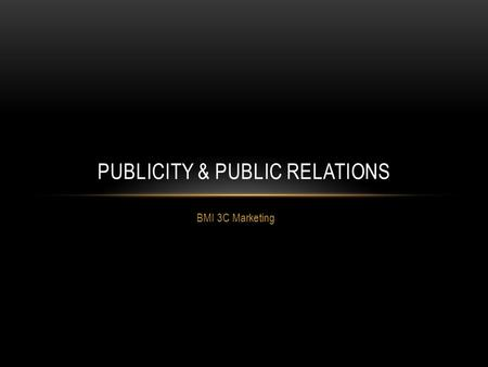 BMI 3C Marketing PUBLICITY & PUBLIC RELATIONS. PUBLICITY Publicity is media coverage of a business that not paid for by the business It's therefore up.