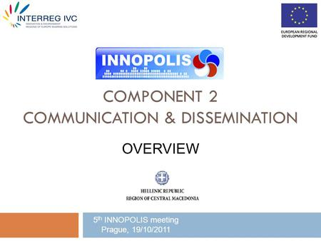 COMPONENT 2 COMMUNICATION & DISSEMINATION 5 th INNOPOLIS meeting Prague, 19/10/2011 OVERVIEW.