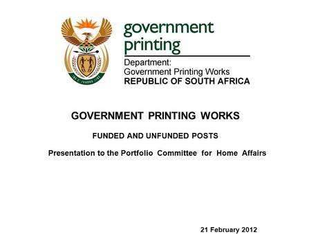 Presentation to the Portfolio Committee for Home Affairs 21 February 2012 GOVERNMENT PRINTING WORKS FUNDED AND UNFUNDED POSTS.