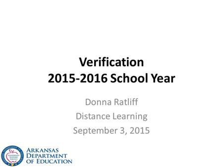 Verification 2015-2016 School Year Donna Ratliff Distance Learning September 3, 2015.