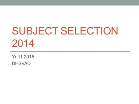 SUBJECT SELECTION 2014 Yr 11 2015 DHSVAD Yr 11 2015 Students must complete 12 units 12 units (6 subjects) in Prelim Year (at School) 10 units (5 subjects)