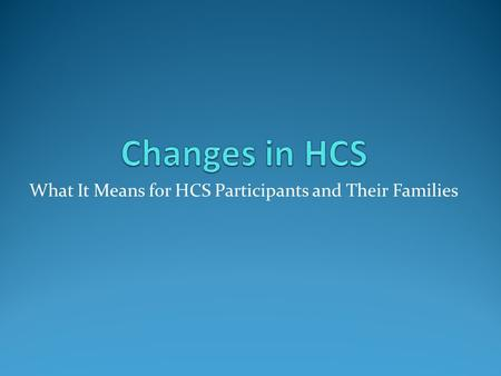 What It Means for HCS Participants and Their Families.