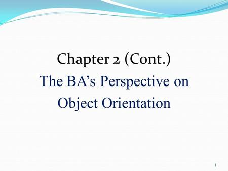 1 Chapter 2 (Cont.) The BA's Perspective on Object Orientation.