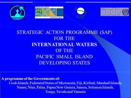 STRATEGIC ACTION PROGRAMME (SAP) FOR THE INTERNATIONAL WATERS OF THE PACIFIC SMALL ISLAND DEVELOPING STATES A programme of the Governments of: Cook Islands,