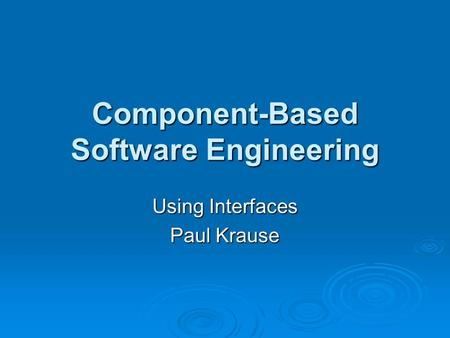 Component-Based Software Engineering Using Interfaces Paul Krause.