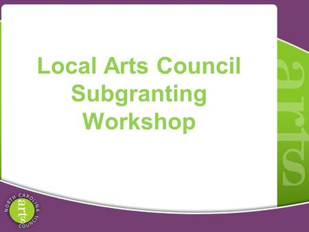 Local Arts Council Subgranting Workshop. Grassroots Arts Program Partnership between local arts councils and NC Arts Council. All 100 counties in NC receive.