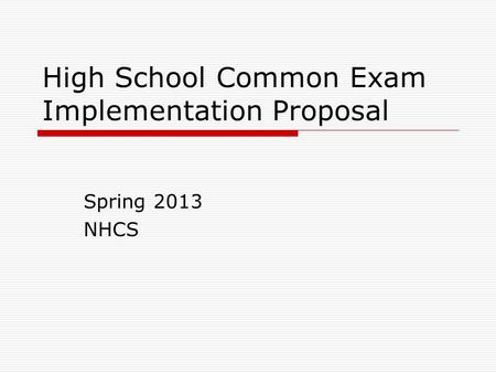 High School Common Exam Implementation Proposal Spring 2013 NHCS.