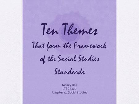 Ten Themes That form the Framework of the Social Studies Standards Kelsey Hall LTEC 4100 Chapter 12/ Social Studies.