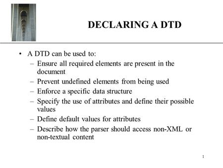 XP 1 DECLARING A DTD A DTD can be used to: –Ensure all required elements are present in the document –Prevent undefined elements from being used –Enforce.