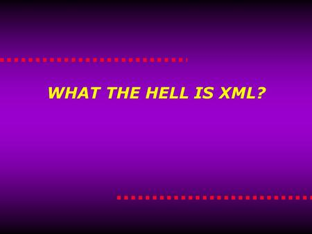 WHAT THE HELL IS XML?. What the Hell is XML? What the hell is XML?  Markup Language  Derived from SGML (Standardized General Markup Language)  Describes.