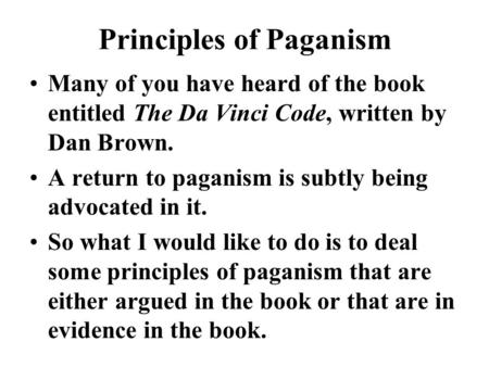 Principles of Paganism Many of you have heard of the book entitled The Da Vinci Code, written by Dan Brown. A return to paganism is subtly being advocated.