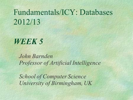 Fundamentals/ICY: Databases 2012/13 WEEK 5 John Barnden Professor of Artificial Intelligence School of Computer Science University of Birmingham, UK.