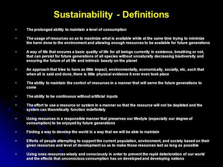 Sustainability - Definitions The prolonged ability to maintain a level of consumption The usage of resources so as to maximize what is available while.