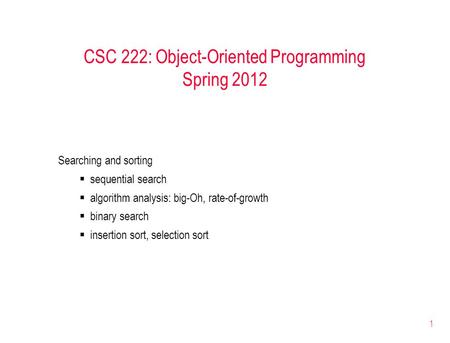 1 CSC 222: Object-Oriented Programming Spring 2012 Searching and sorting  sequential search  algorithm analysis: big-Oh, rate-of-growth  binary search.