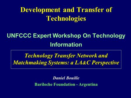 Development and Transfer of Technologies UNFCCC Expert Workshop On Technology Information Technology Transfer Network and Matchmaking Systems: a LA & C.